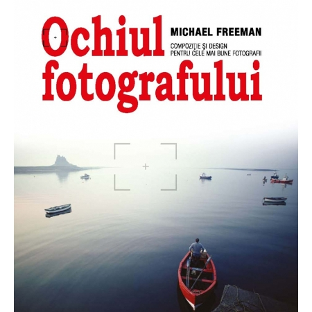 Ochiul Fotografului - Michael Freeman